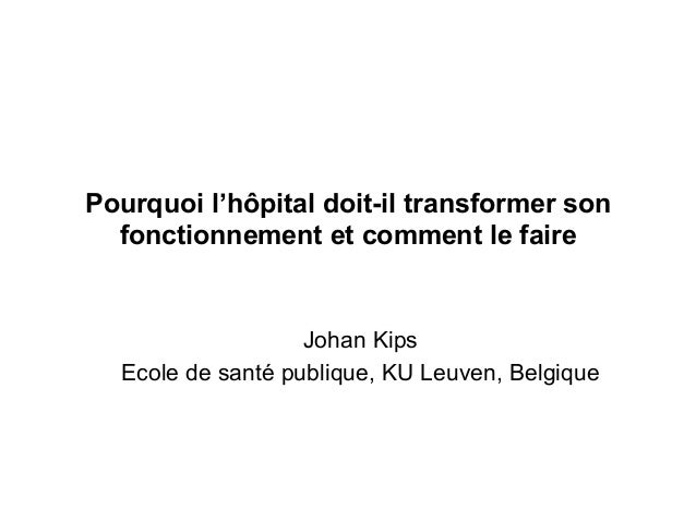 Pourquoi l'hôpital doit-il transformer son fonctionnement et comment le faire Johan Kips Ecole de santé publique, KU Leuve...