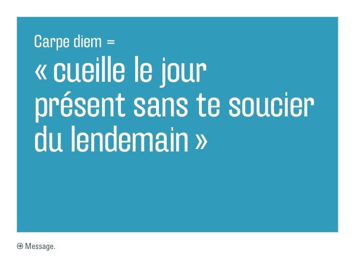 Carpe diem =  «cueille le jour  présent sans te soucier  du lendemain»Message.