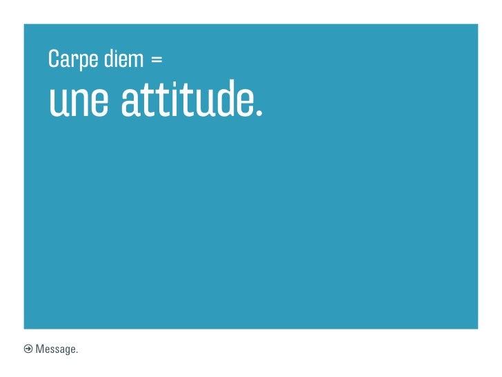 Carpe diem =  une attitude.Message.