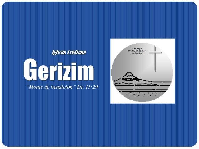 """GerizimIglesia Cristiana""""Monte de bendición"""" Dt. 11:29""""Y en ningúnotro hay salvación...""""Hechos 4:12"""