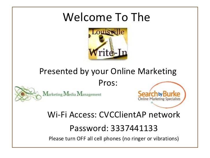 Welcome To The  Presented by your Online Marketing Pros: Wi-Fi Access: CVCClientAP network Password: 3337441133 Please tur...