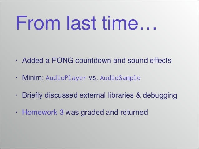 From last time… • Added a PONG countdown and sound effects! • Minim: AudioPlayer vs. AudioSample! • Briefly discussed exter...