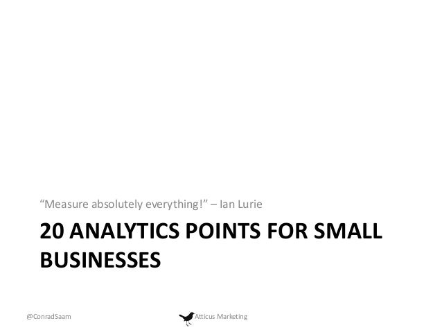 """Measure absolutely everything!"" – Ian Lurie  20 ANALYTICS POINTS FOR SMALL BUSINESSES @ConradSaam  Atticus Marketing"