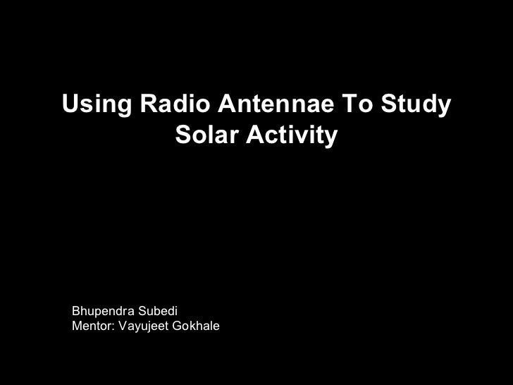 Using Radio Antennae To Study        Solar ActivityBhupendra SubediMentor: Vayujeet Gokhale