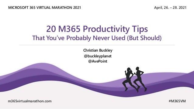 April, 26. – 28. 2021 MICROSOFT 365 VIRTUAL MARATHON 2021 m365virtualmarathon.com #M365VM 20 M365 Productivity Tips That Y...