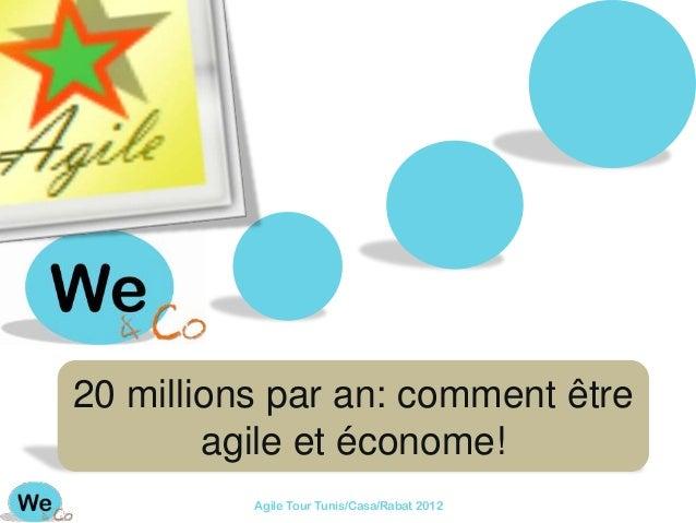 20 millions par an: comment être        agile et économe!          Agile Tour Tunis/Casa/Rabat 2012