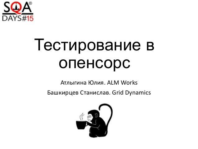 Тестирование в опенсорс Атлыгина Юлия. ALM Works Башкирцев Станислав. Grid Dynamics
