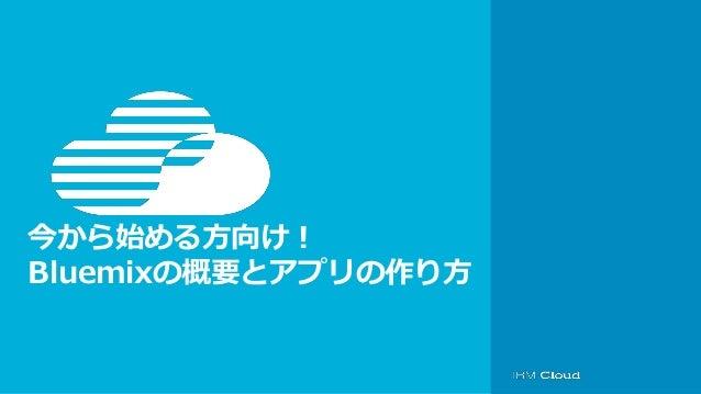 © IBM Corporation 今から始める方向け! Bluemixの概要とアプリの作り方