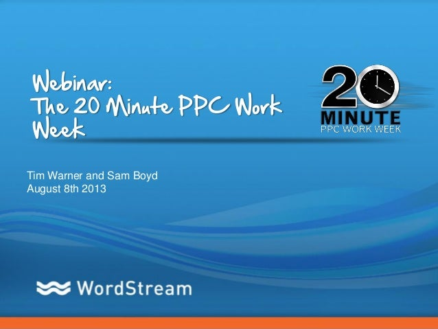 CONFIDENTIAL – DO NOT DISTRIBUTE 1 Webinar: The 20 Minute PPC Work Week Tim Warner and Sam Boyd August 8th 2013