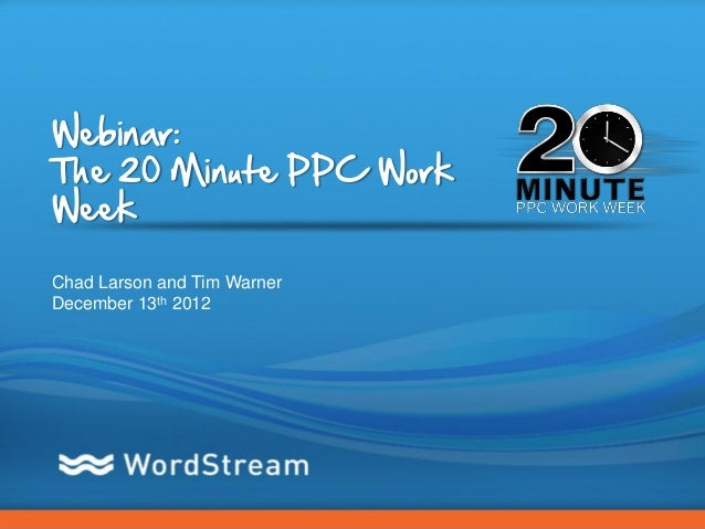 Webinar:The 20 Minute PPC WorkWeekChad Larson and Tim WarnerDecember 13th 2012                             CONFIDENTIAL – ...