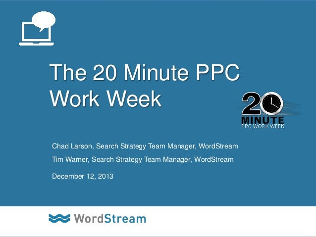 The 20 Minute PPC Work Week Chad Larson, Search Strategy Team Manager, WordStream Tim Warner, Search Strategy Team Manager...