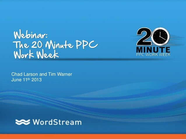 CONFIDENTIAL – DO NOT DISTRIBUTE 1Webinar:The 20 Minute PPCWork WeekChad Larson and Tim WarnerJune 11th 2013