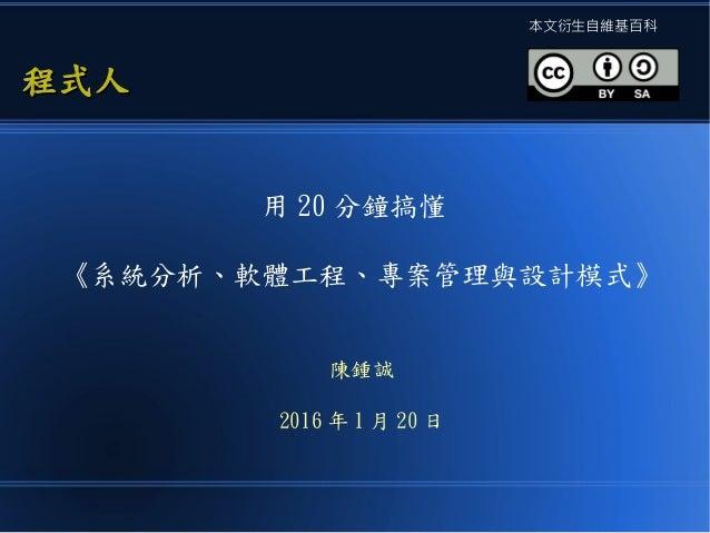 用 20 分鐘搞懂 《系統分析、軟體工程、專案管理與設計模式》 陳鍾誠 2016 年 1 月 20 日 程式人程式人 本文衍生自維基百科