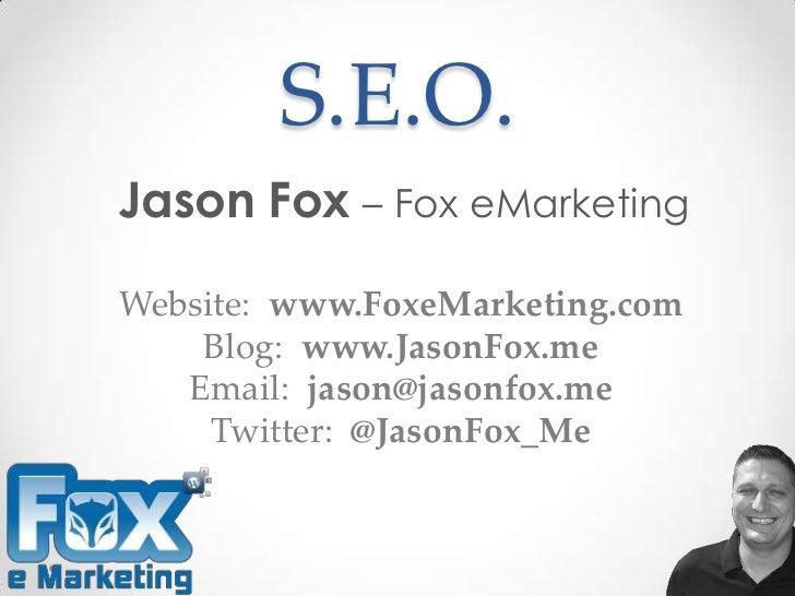 S.E.O.Jason Fox – Fox eMarketingWebsite: www.FoxeMarketing.com    Blog: www.JasonFox.me   Email: jason@jasonfox.me     Twi...