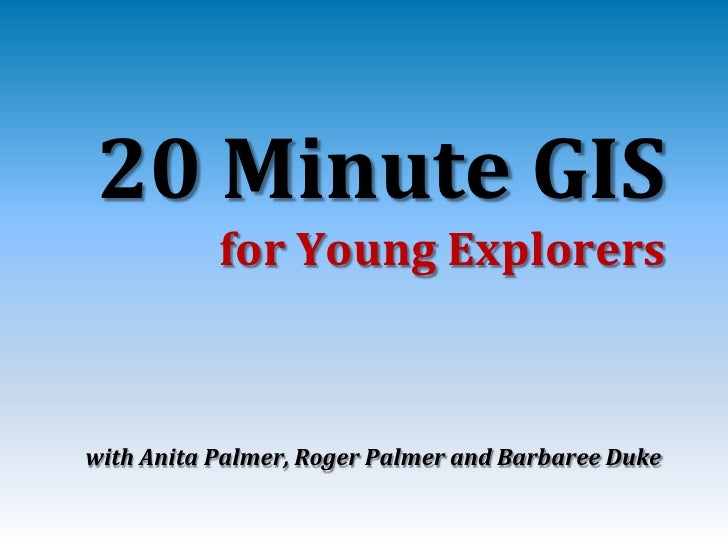 20 Minute GIS            for Young Explorers    with Anita Palmer, Roger Palmer and Barbaree Duke
