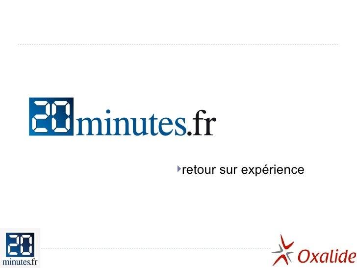 20minutes.fr <ul><li>retour sur expérience </li></ul>