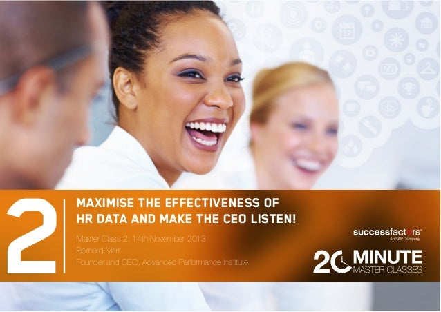 2 Maximise the effectiveness of HR data and make the CEO listen! Master Class 2: 14th November 2013 Bernard Marr Founder a...