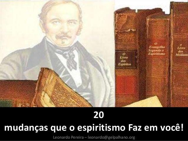 Leonardo Pereira – leonardo@gelpalhano.org 20 mudanças que o espiritismo Faz em você!