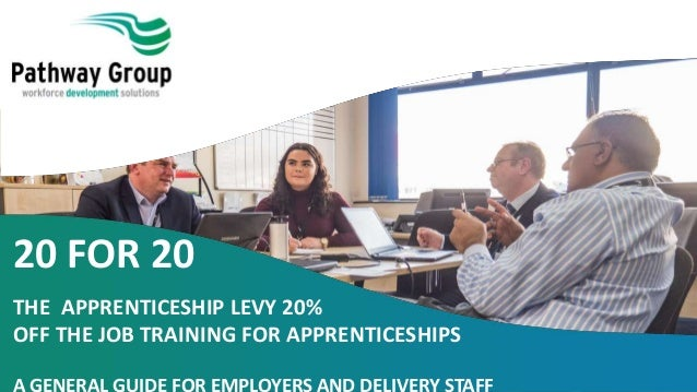 20 FOR 20 THE APPRENTICESHIP LEVY 20% OFF THE JOB TRAINING FOR APPRENTICESHIPS A GENERAL GUIDE FOR EMPLOYERS AND DELIVERY ...