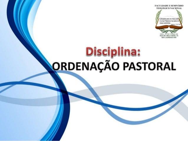 FACULDADE E SEMINÁRIOS TEOLÓGICO NACIONAL DISCIPLINA: ORDENAÇÃO PASTORAL ORIENTAÇÕES O Slide aqui apresentado, tem como ob...