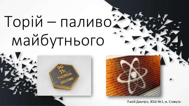 Торій – паливо майбутнього Палій Дмитро, ЗОШ №1, м. Славута