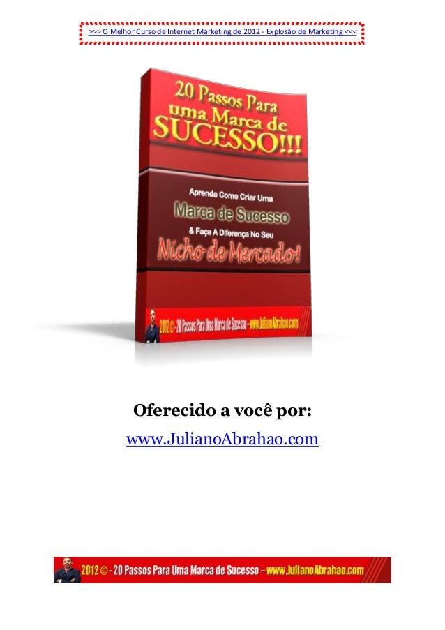 >>> O Melhor Curso de Internet Marketing de 2012 - Explosão de Marketing <<<Oferecido a você por:www.JulianoAbrahao.com