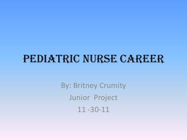 Pediatric Nurse Career     By: Britney Crumity       Junior Project          11 -30-11