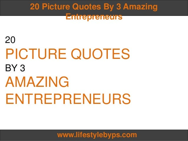 20 Picture Quotes By 3 Amazing                Entrepreneurs20PICTURE QUOTESBY 3AMAZINGENTREPRENEURS             www.lifest...