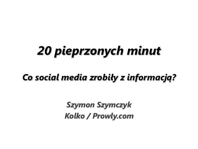 20 pieprzonych minut Co social media zrobiły z informacją? Szymon Szymczyk Kolko / Prowly.com