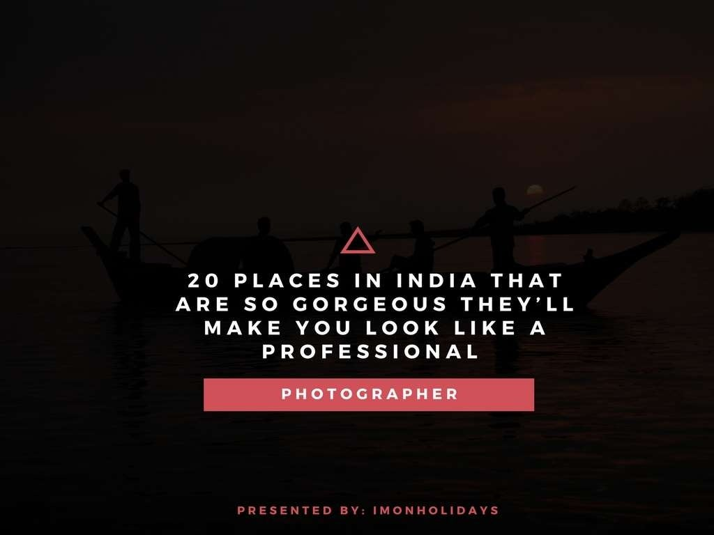 20 Places in India That Are So Gorgeous, They'll make You Look like a Professional Photographer