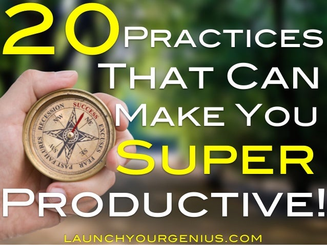 20  Practices  That Can  Make You  Super  Productive!  LAUNCHYOURGENIUS.COM