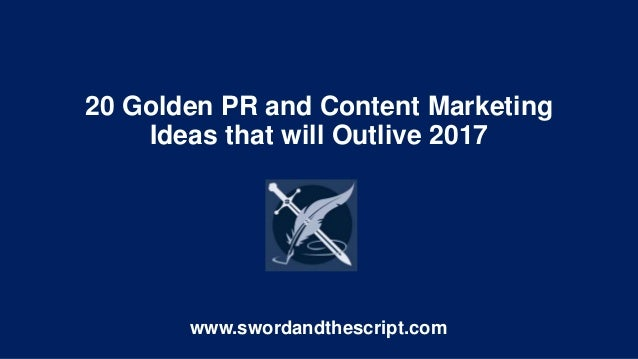 20 Golden PR and Content Marketing Ideas that will Outlive 2017 www.swordandthescript.com