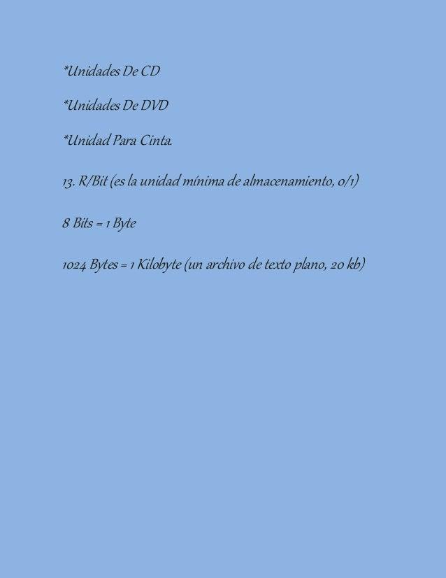 *UnidadesDe CD *UnidadesDe DVD *Unidad Para Cinta. 13. R/Bit (es la unidad mínima de almacenamiento, 0/1) 8 Bits = 1Byte 1...