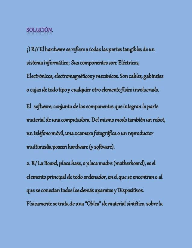 . ¡) R//Elhardwareserefierea todaslaspartestangiblesdeun sistemainformático; Sus componentesson:Eléctricos, Electrónicos,e...