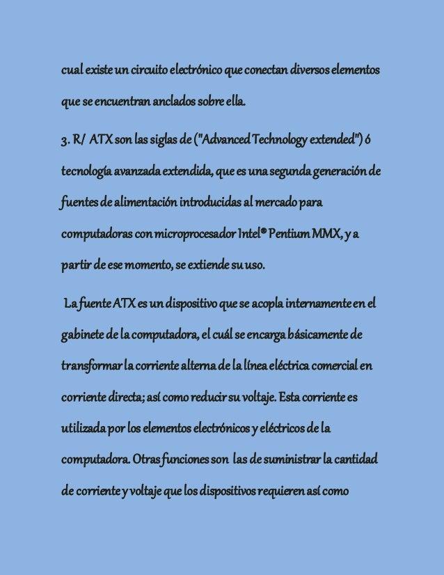 cual existeun circuitoelectrónicoqueconectan diversoselementos que seencuentran anclados sobreella. 3. R/ ATXson las sigla...