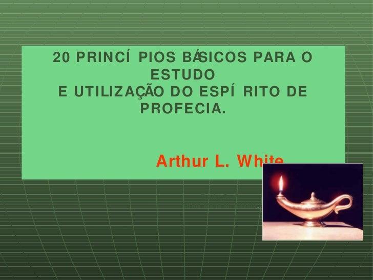 20 PRINCÍ PIOS BÁSICOS PARA O            ESTUDO E UTILIZAÇÃO DO ESPÍ RITO DE           PROFECIA.           Arthur L. White...