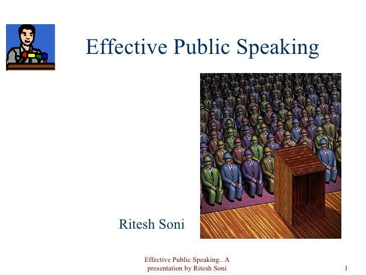 Effective Public Speaking <ul><li>Ritesh Soni </li></ul>Effective Public Speaking.. A presentation by Ritesh Soni