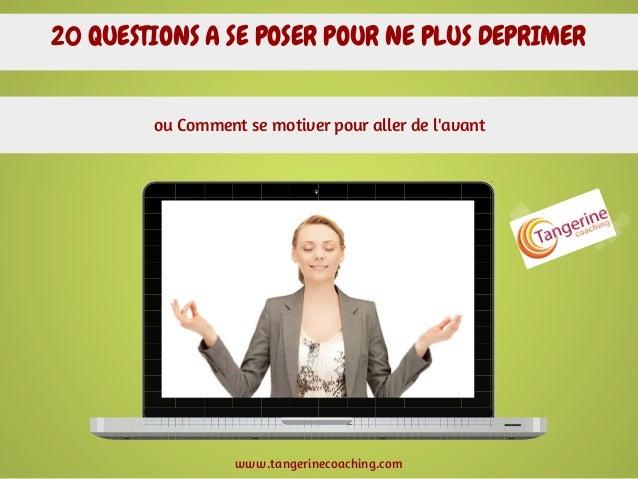 20 QUESTIONS A SE POSER POUR NE PLUS DEPRIMER ou Comment se motiver pour aller de l'avant  www.tangerinecoaching.com