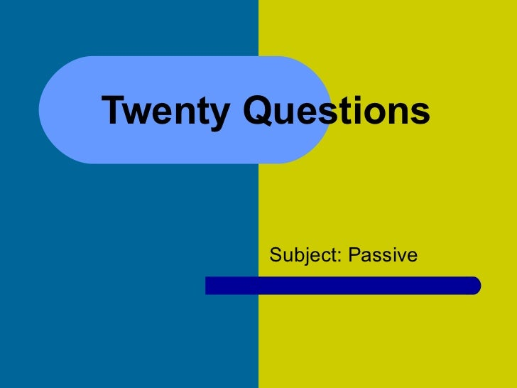 Twenty Questions  Subject: Passive