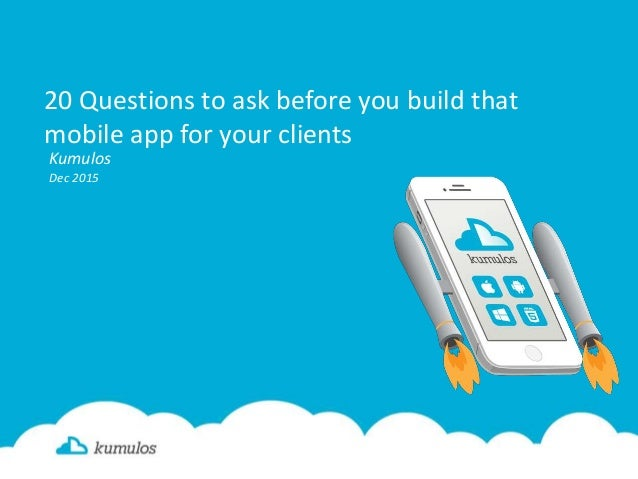 20 Questions to ask before you build that mobile app for your clients Kumulos Dec 2015