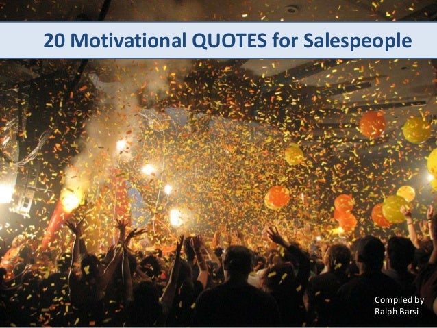 20 Motivational QUOTES for SalespeopleCompiled byRalph Barsi