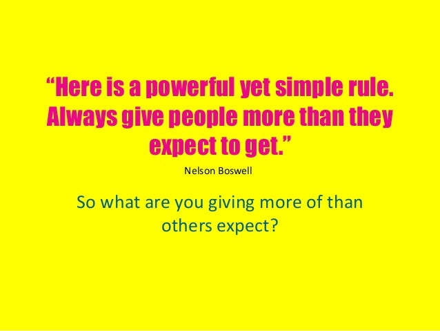 """""""Here is a powerful yet simple rule.Always give people more than theyexpect to get.""""So what are you giving more of thanoth..."""
