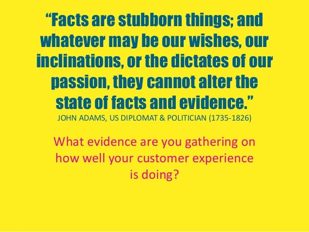 """""""Facts are stubborn things; andwhatever may be our wishes, ourinclinations, or the dictates of ourpassion, they cannot alt..."""