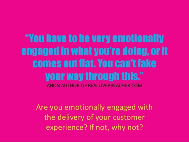 """""""You have to be very emotionallyengaged in what youre doing, or itcomes out flat. You cant fakeyour way through this.""""ANON..."""