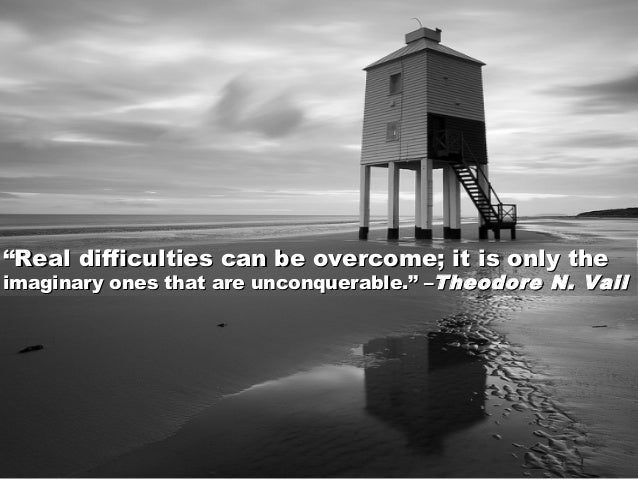 """""""""""RealReal difficulties can be overcome; it is only thedifficulties can be overcome; it is only the imaginary ones that ar..."""