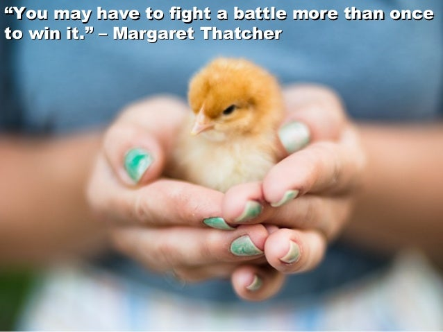 """""""""""You may have to fight a battle more than onceYou may have to fight a battle more than once to win it."""" –Margaret Thatch..."""
