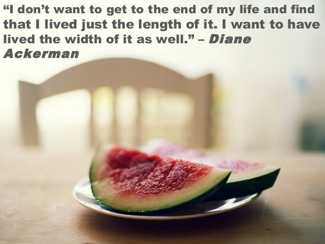 """""""I don't want to get to the end of my life and find that I lived just the length of it. I want to have lived the width of ..."""