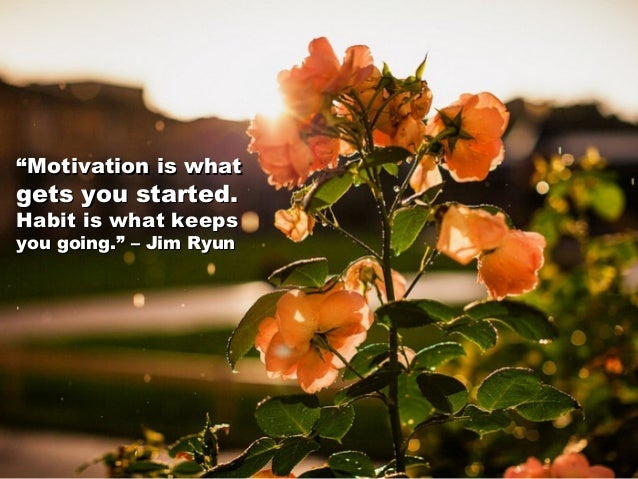 """""""""""Motivation is whatMotivation is what gets you started.gets you started. Habit is what keepsHabit is what keeps you going..."""
