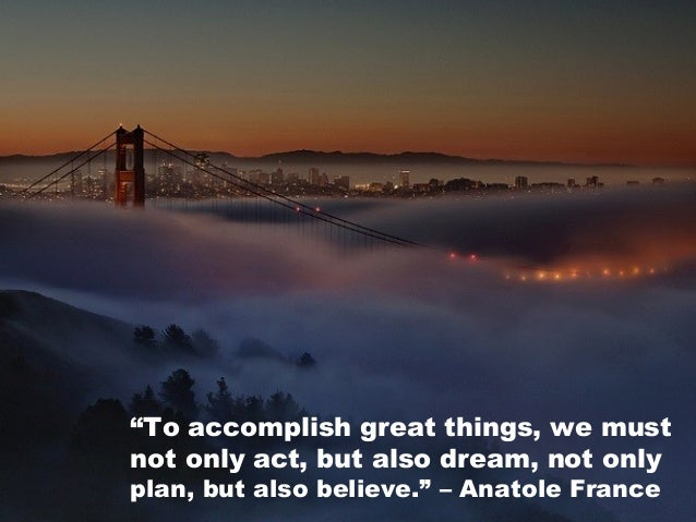 """""""To accomplish great things, we must not only act, but also dream, not only plan, but also believe."""" –Anatole France"""