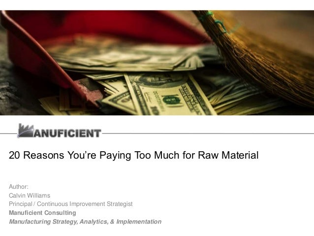 20 Reasons You're Paying Too Much for Raw Material Author: Calvin Williams Principal / Continuous Improvement Strategist M...